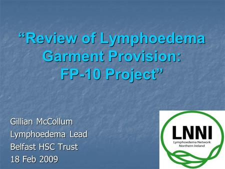 """Review of Lymphoedema Garment Provision: FP-10 Project"" Gillian McCollum Lymphoedema Lead Belfast HSC Trust 18 Feb 2009."