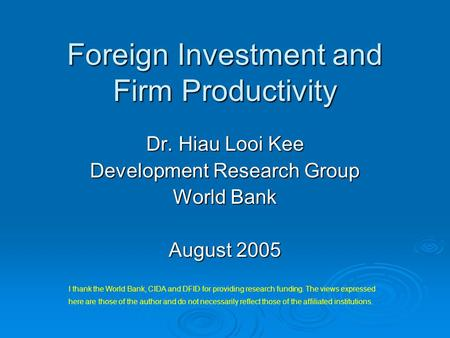 Foreign Investment and Firm Productivity Dr. Hiau Looi Kee Development Research Group World Bank August 2005 I thank the World Bank, CIDA and DFID for.