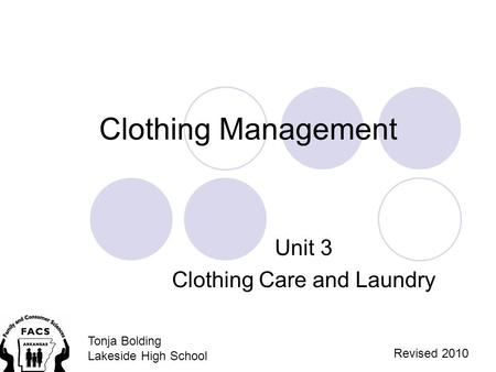 Clothing Management Unit 3 Clothing Care and Laundry Tonja Bolding Lakeside High School Revised 2010.