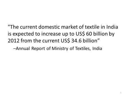 "The current domestic market of textile <strong>in</strong> India is expected to increase up to US$ 60 billion by <strong>2012</strong> from the current US$ 34.6 billion"" –Annual Report."