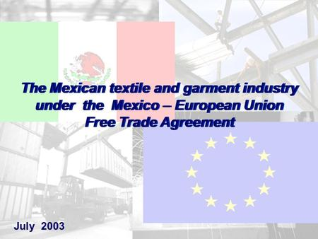 1 July 2003 The Mexican textile and garment industry under the Mexico – European Union Free Trade Agreement The Mexican textile and garment industry under.