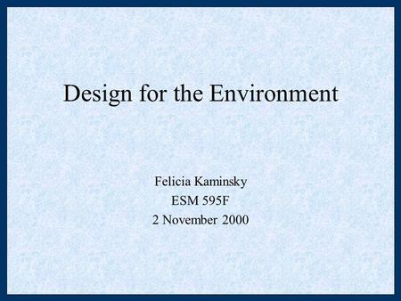 Design for the Environment Felicia Kaminsky ESM 595F 2 November 2000.