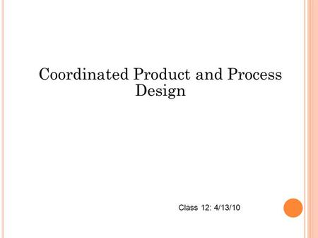Coordinated Product and Process Design Class 12: 4/13/10.