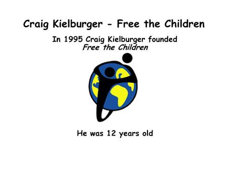 Craig Kielburger - Free the Children In 1995 Craig Kielburger founded Free the Children He was 12 years old.