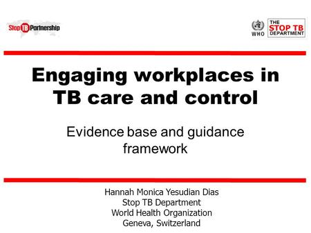 Engaging workplaces in TB care and control Evidence base and guidance framework Hannah Monica Yesudian Dias Stop TB Department World Health Organization.