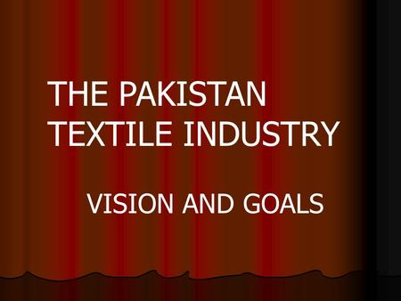 THE PAKISTAN TEXTILE INDUSTRY VISION AND GOALS. 4 th largest grower of cotton after USA, China and India 4 th largest grower of cotton after USA, China.