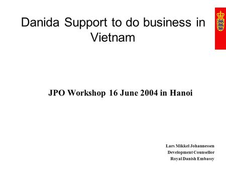 Danida Support to do business in Vietnam JPO Workshop 16 June 2004 in Hanoi Lars Mikkel Johannessen Development Counsellor Royal Danish Embassy.