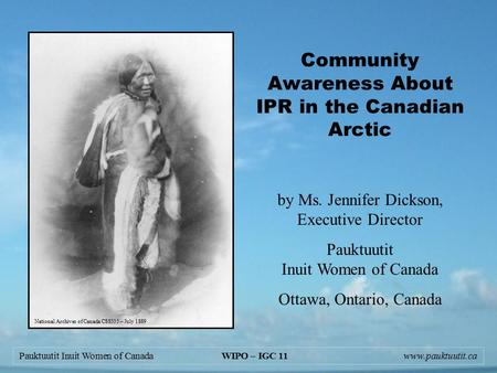 Pauktuutit Inuit Women of Canada WIPO – IGC 11www.pauktuutit.ca Community Awareness About IPR in the Canadian Arctic by Ms. Jennifer Dickson, Executive.