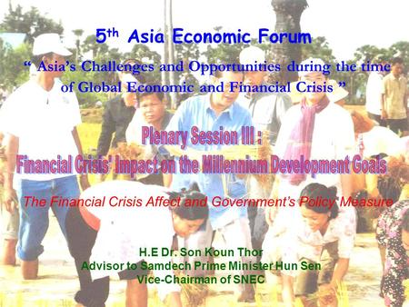 "5 th Asia Economic Forum "" Asia's Challenges and Opportunities during the time of Global Economic and Financial Crisis "" H.E Dr. Son Koun Thor Advisor."