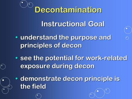Decontamination Instructional Goal understand the purpose and principles of deconunderstand the purpose and principles of decon see the potential for work-related.