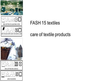 FASH 15 textiles care of textile products. care describes: the cleaning procedures used to remove soil & return products to new or nearly new condition.