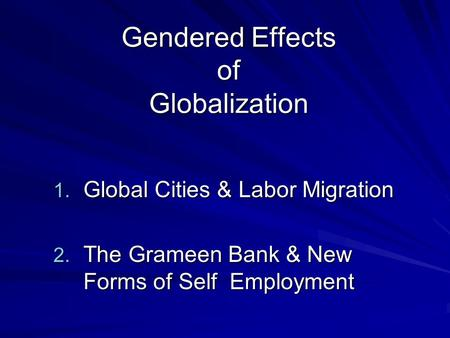 Gendered Effects of Globalization 1. Global Cities & Labor Migration 2. The Grameen Bank & New Forms of Self Employment.