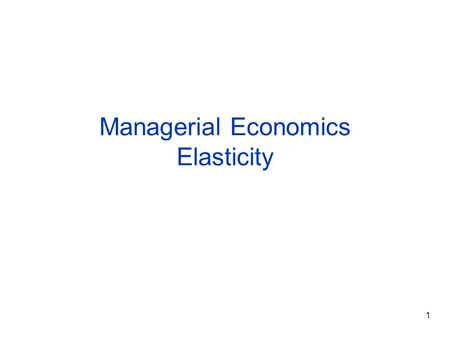 1 Managerial Economics Elasticity. 2 Elasticity  A measure of the responsiveness of one variable to changes in another variable  It is the percentage.