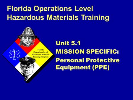 Florida Operations Level Hazardous Materials Training Unit 5.1 MISSION SPECIFIC: Personal Protective Equipment (PPE)