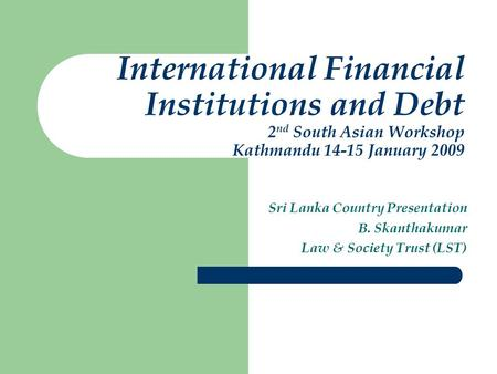 International Financial Institutions and Debt 2 nd South Asian Workshop Kathmandu 14-15 January 2009 Sri Lanka Country Presentation B. Skanthakumar Law.