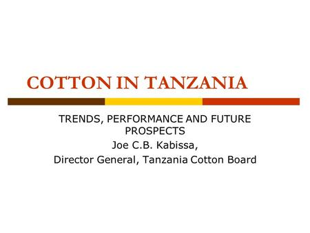COTTON IN TANZANIA TRENDS, PERFORMANCE AND FUTURE PROSPECTS Joe C.B. Kabissa, Director General, Tanzania Cotton Board.