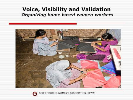 SELF EMPLOYED WOMEN'S ASSOCIATION (SEWA) Voice, Visibility and Validation Organizing home based women workers.