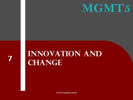 MGMT5 © 2012 Cengage Learning Innovation and Change 7.