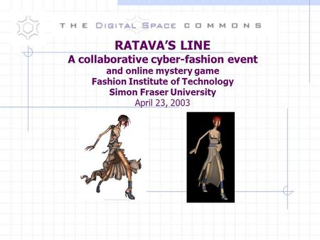 RATAVA'S LINE A collaborative cyber-fashion event and online mystery game Fashion Institute of Technology Simon Fraser University April 23, 2003.