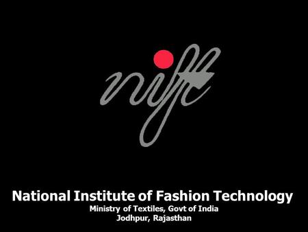 National Institute of Fashion Technology Ministry of Textiles, Govt of India Jodhpur, Rajasthan.