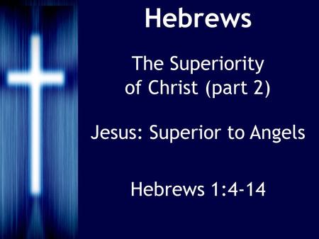 Hebrews The Superiority of Christ (part 2) Jesus: Superior to Angels Hebrews 1:4-14.