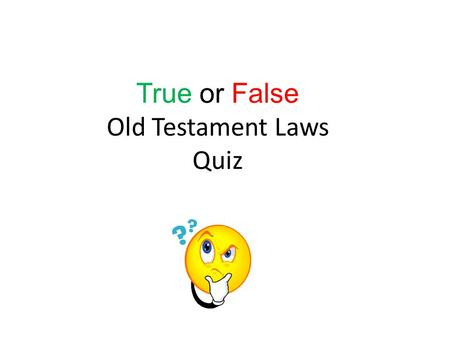 True or False Old Testament Laws Quiz. Is the law below made up ( making it false)… or is it found in the Old Testament (making it true)? Q1, If you find.
