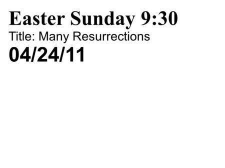 Easter Sunday 9:30 Title: Many Resurrections 04/24/11.