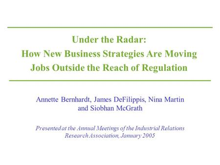 Under the Radar: How New Business Strategies Are Moving Jobs Outside the Reach of Regulation Annette Bernhardt, James DeFilippis, Nina Martin and Siobhan.