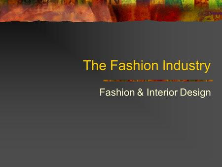The Fashion Industry Fashion & Interior Design. The Role of Fashion Designers Work at different levels Some national & world recognition Others assist.