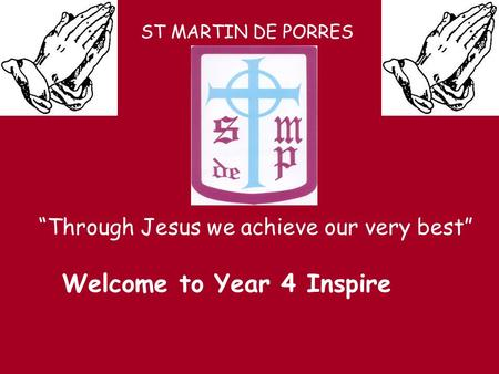 "ST MARTIN DE PORRES ""Through Jesus we achieve our very best"" Welcome to Year 4 Inspire."