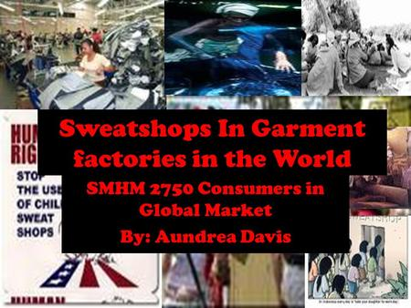 Sweatshops In Garment factories in the World SMHM 2750 Consumers in Global Market By: Aundrea Davis.