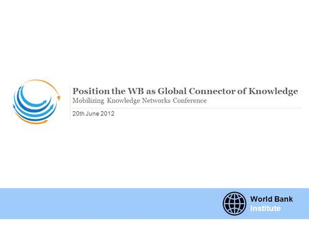 20th June 2012 Position the WB as Global Connector of Knowledge Mobilizing Knowledge Networks Conference World Bank Institute.