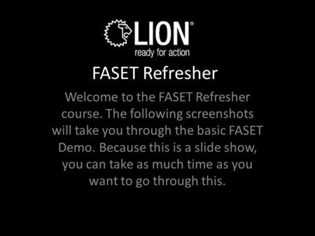 FASET Refresher Welcome to the FASET Refresher course. The following screenshots will take you through the basic FASET Demo. Because this is a slide show,