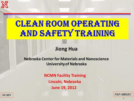 1 NSF-MRSEC NCMN CLEAN ROOM OPERATING and safety TRAINING Jiong Hua Nebraska Center for Materials and Nanoscience University of Nebraska NCMN Facility.