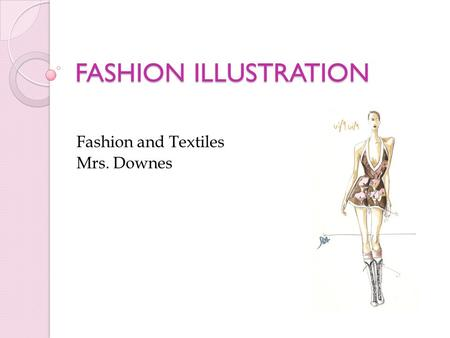 FASHION ILLUSTRATION Fashion and Textiles Mrs. Downes.