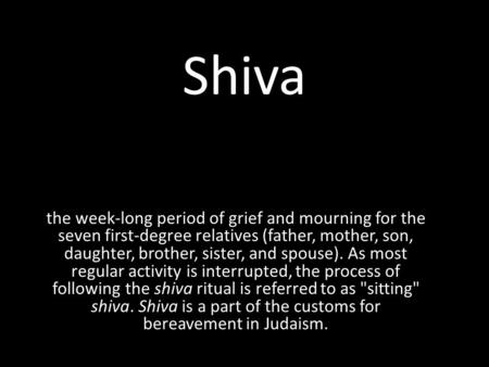 Shiva the week-long period of grief and mourning for the seven first-degree relatives (father, mother, son, daughter, brother, sister, and spouse). As.