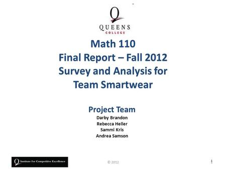Project Team Darby Brandon Rebecca Heller Sammi Kris Andrea Samson Math 110 Final Report – Fall 2012 Survey and Analysis for Team Smartwear 1 1© 2012.