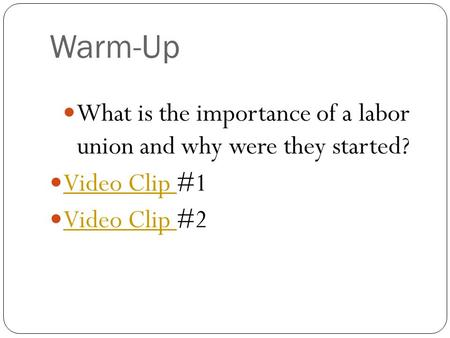 Warm-Up What is the importance of a labor union and why were they started? Video Clip #1 Video Clip Video Clip #2 Video Clip.