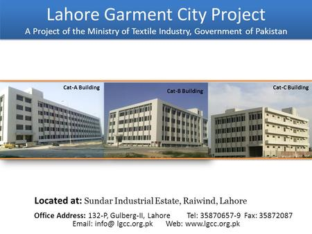 Lahore Garment City Project A Project of the Ministry of Textile Industry, Government of Pakistan Located at: Sundar Industrial Estate, Raiwind, Lahore.
