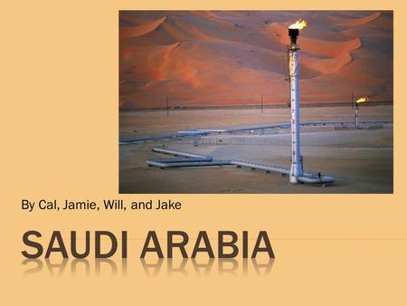 By Cal, Jamie, Will, and Jake.  Birthplace of Islam  1927 Abdul Aziz was pronounced King  1932 Named Kingdom of Saudi Arabia  1938 Discovery of Oil.