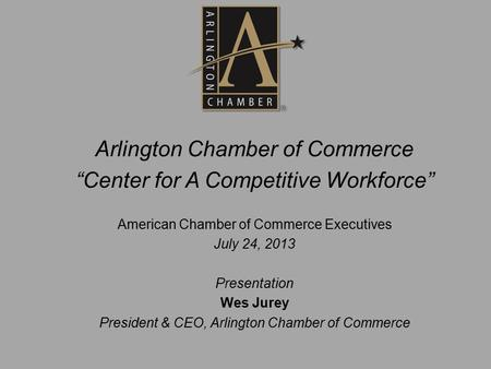 "Arlington Chamber of Commerce ""Center for A Competitive Workforce"" American Chamber of Commerce Executives July 24, 2013 Presentation Wes Jurey President."