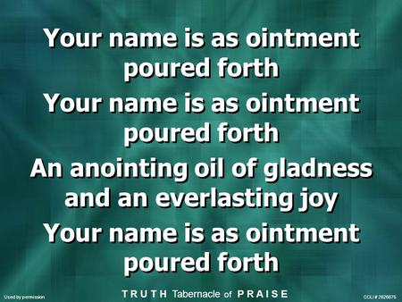 Your name is as ointment poured forth An anointing oil of gladness and an everlasting joy Your name is as ointment poured forth An anointing oil of gladness.
