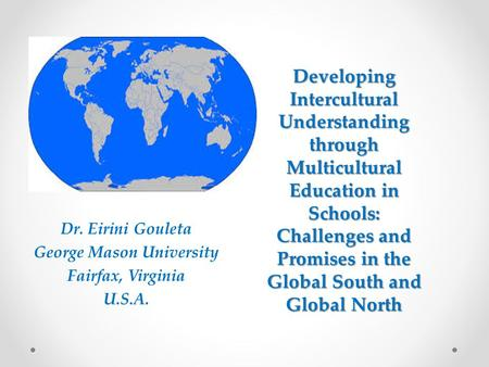 Developing Intercultural Understanding through Multicultural Education in Schools: Challenges and Promises in the Global South and Global North Dr. Eirini.