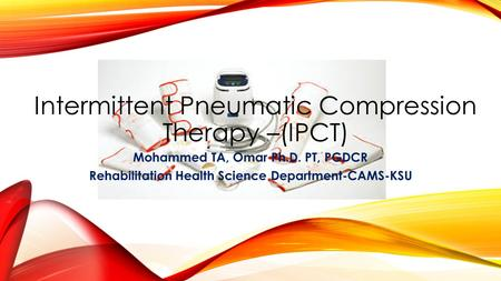 Intermittent Pneumatic Compression Therapy –(IPCT) Mohammed TA, Omar Ph.D. PT, PGDCR Rehabilitation Health Science Department-CAMS-KSU.
