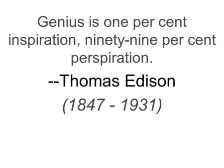 Genius is one per cent inspiration, ninety-nine per cent perspiration. --Thomas Edison (1847 - 1931)
