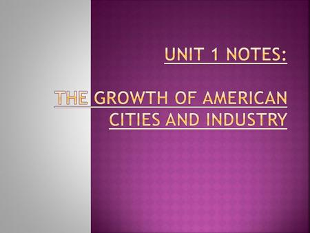 UNIT 1 NOTES: THE GROWTH OF AMERICAN CITIES AND INDUSTRY
