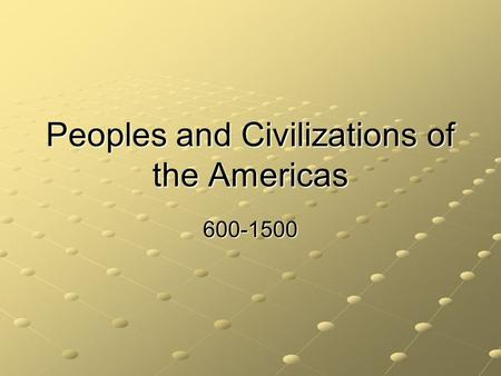 Peoples and Civilizations of the Americas 600-1500.