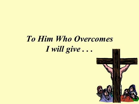 To Him Who Overcomes I will give.... Eat of the Tree of Life A Blessing of the Garden Removed from Mankind Caused the SPIRITUAL dying of Man Jesus will.