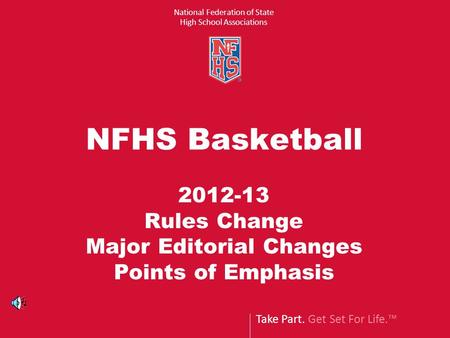 Take Part. Get Set For Life.™ National Federation of State High School Associations NFHS Basketball 2012-13 Rules Change Major Editorial Changes Points.
