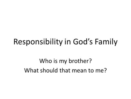 Responsibility in God's Family Who is my brother? What should that mean to me?